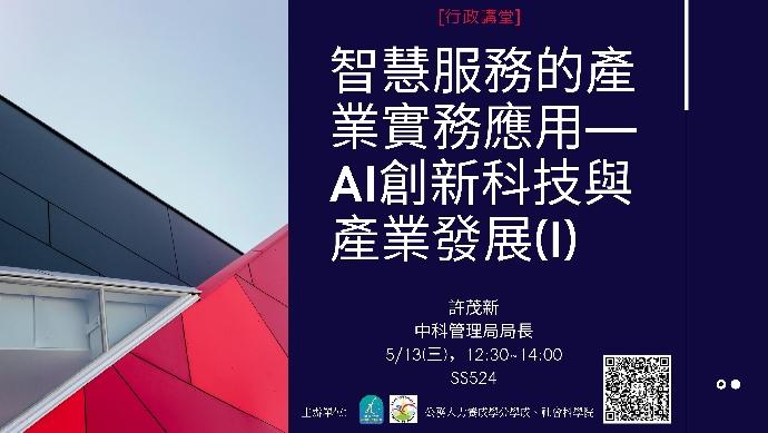 【行政講堂】5/13(三), 智慧服務的產業實務應用—AI創新科技與產業發展(I)